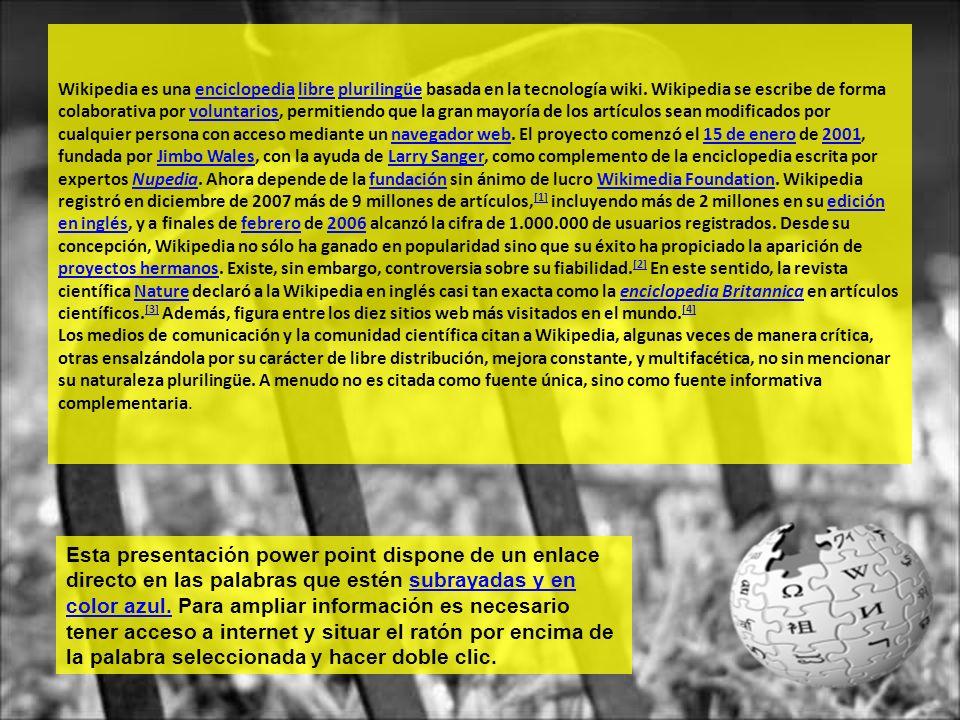 Wikipedia es una enciclopedia libre plurilingüe basada en la tecnología wiki. Wikipedia se escribe de forma colaborativa por voluntarios, permitiendo que la gran mayoría de los artículos sean modificados por cualquier persona con acceso mediante un navegador web. El proyecto comenzó el 15 de enero de 2001, fundada por Jimbo Wales, con la ayuda de Larry Sanger, como complemento de la enciclopedia escrita por expertos Nupedia. Ahora depende de la fundación sin ánimo de lucro Wikimedia Foundation. Wikipedia registró en diciembre de 2007 más de 9 millones de artículos,[1] incluyendo más de 2 millones en su edición en inglés, y a finales de febrero de 2006 alcanzó la cifra de 1.000.000 de usuarios registrados. Desde su concepción, Wikipedia no sólo ha ganado en popularidad sino que su éxito ha propiciado la aparición de proyectos hermanos. Existe, sin embargo, controversia sobre su fiabilidad.[2] En este sentido, la revista científica Nature declaró a la Wikipedia en inglés casi tan exacta como la enciclopedia Britannica en artículos científicos.[3] Además, figura entre los diez sitios web más visitados en el mundo.[4] Los medios de comunicación y la comunidad científica citan a Wikipedia, algunas veces de manera crítica, otras ensalzándola por su carácter de libre distribución, mejora constante, y multifacética, no sin mencionar su naturaleza plurilingüe. A menudo no es citada como fuente única, sino como fuente informativa complementaria.